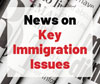 News on Key Immigration Issues