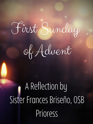 First Sunday of Advent--A Reflection by Sister Frances Briseno, OSB